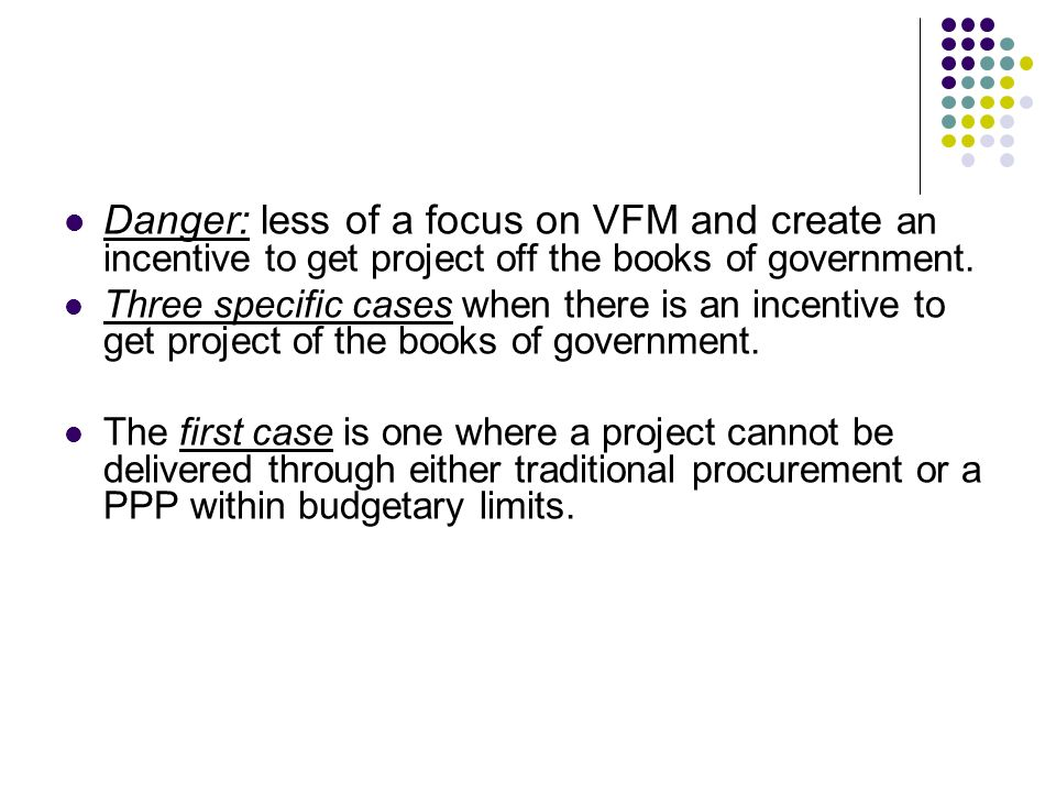 Danger: less of a focus on VFM and create an incentive to get project off the books of government.