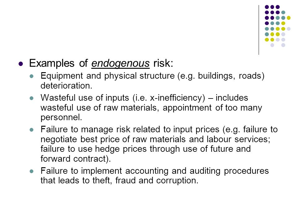 Examples of endogenous risk: