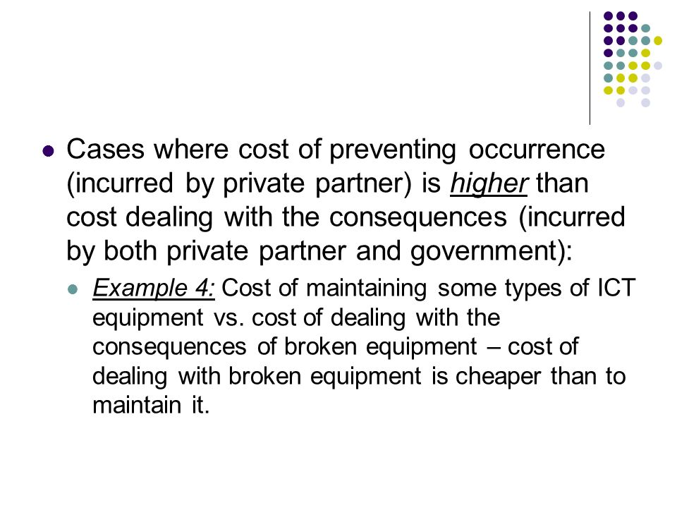 Cases where cost of preventing occurrence (incurred by private partner) is higher than cost dealing with the consequences (incurred by both private partner and government):