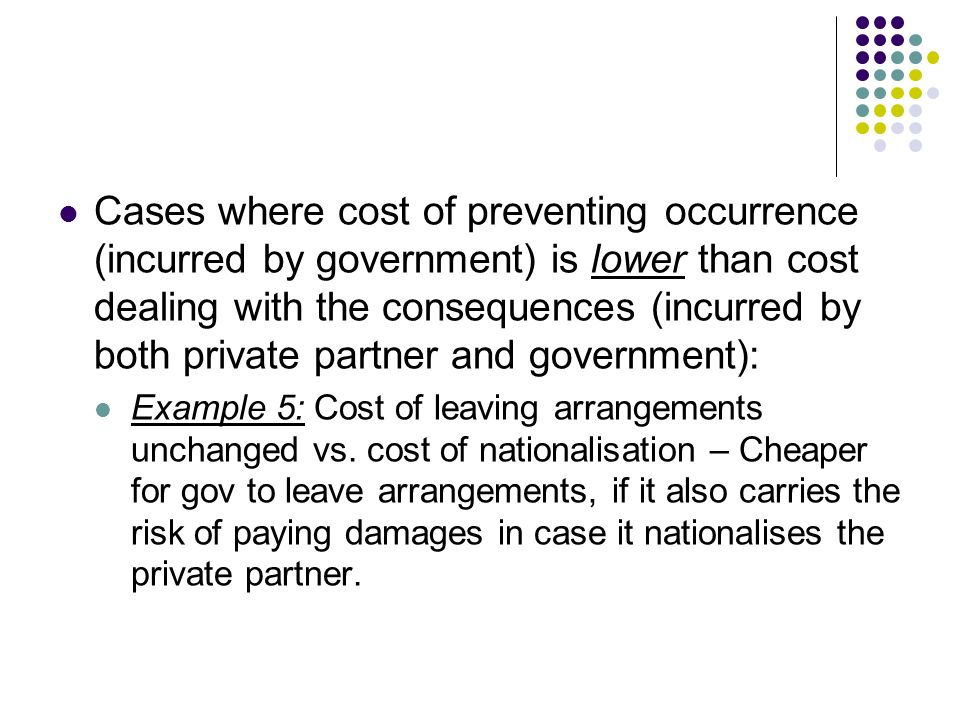 Cases where cost of preventing occurrence (incurred by government) is lower than cost dealing with the consequences (incurred by both private partner and government):