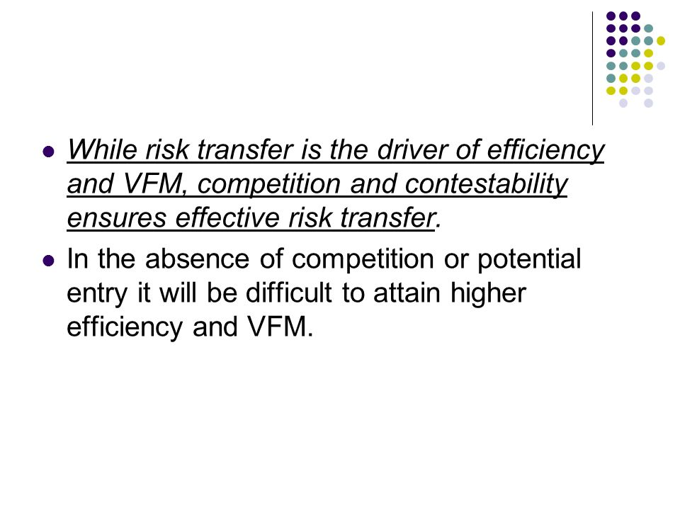 While risk transfer is the driver of efficiency and VFM, competition and contestability ensures effective risk transfer.