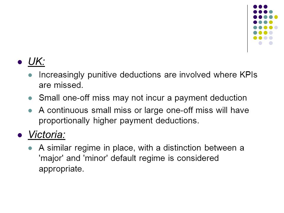 UK: Increasingly punitive deductions are involved where KPIs are missed. Small one-off miss may not incur a payment deduction.