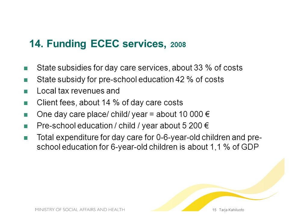 14. Funding ECEC services, 2008State subsidies for day care services, about 33 % of costs. State subsidy for pre-school education 42 % of costs.