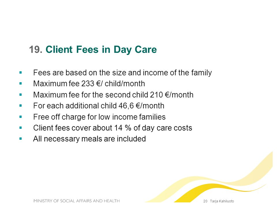 19. Client Fees in Day CareFees are based on the size and income of the family. Maximum fee 233 €/ child/month.