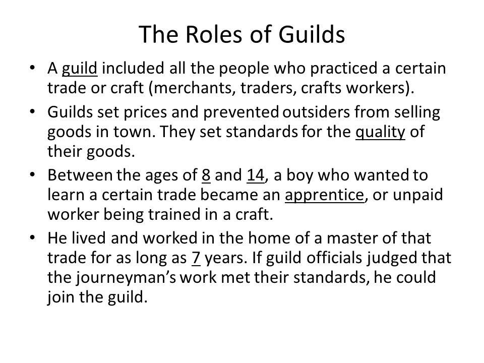 The Roles of Guilds A guild included all the people who practiced a certain trade or craft (merchants, traders, crafts workers).