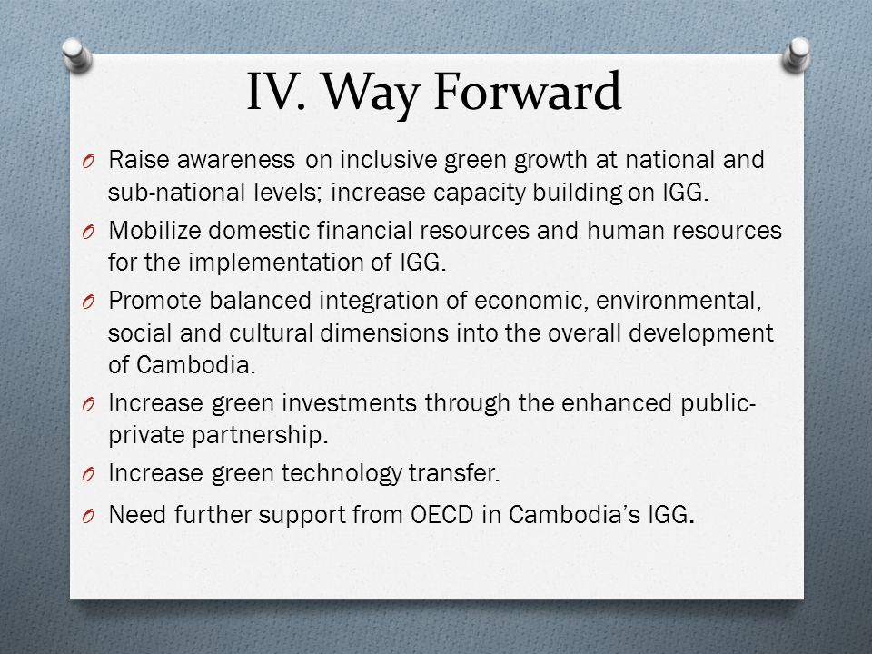 IV. Way Forward Raise awareness on inclusive green growth at national and sub-national levels; increase capacity building on IGG.