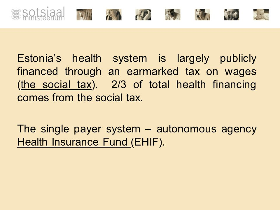 Estonia's health system is largely publicly financed through an earmarked tax on wages (the social tax).