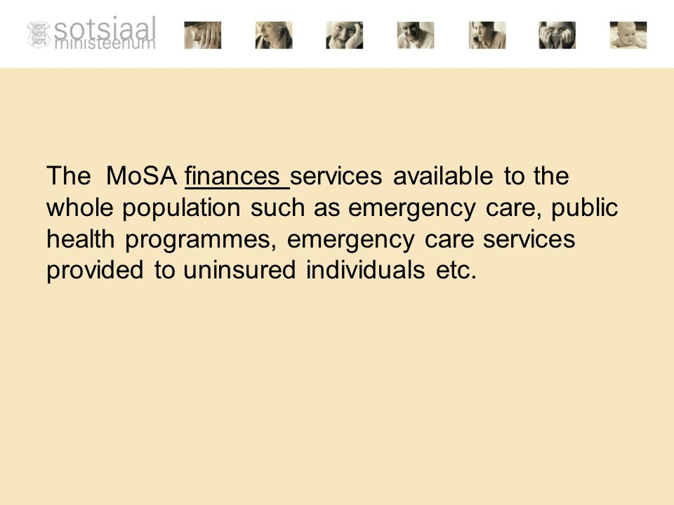 The MoSA finances services available to the whole population such as emergency care, public health programmes, emergency care services provided to uninsured individuals etc.