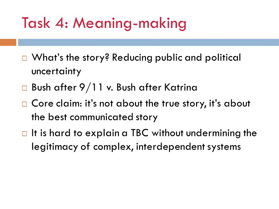 Task 4: Meaning-making What's the story Reducing public and political uncertainty. Bush after 9/11 v. Bush after Katrina.
