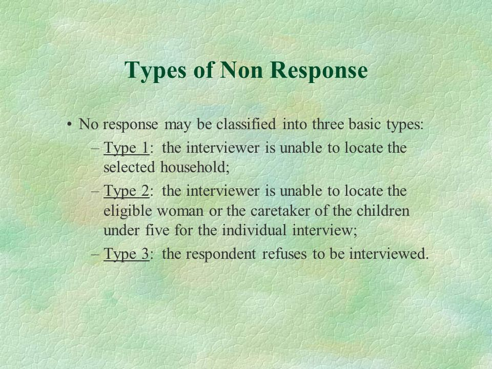 Types of Non ResponseNo response may be classified into three basic types: Type 1: the interviewer is unable to locate the selected household;
