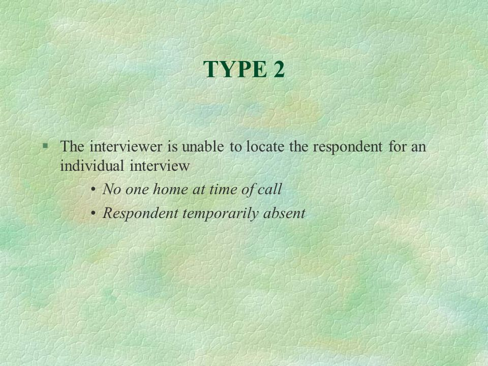 TYPE 2The interviewer is unable to locate the respondent for an individual interview. No one home at time of call.