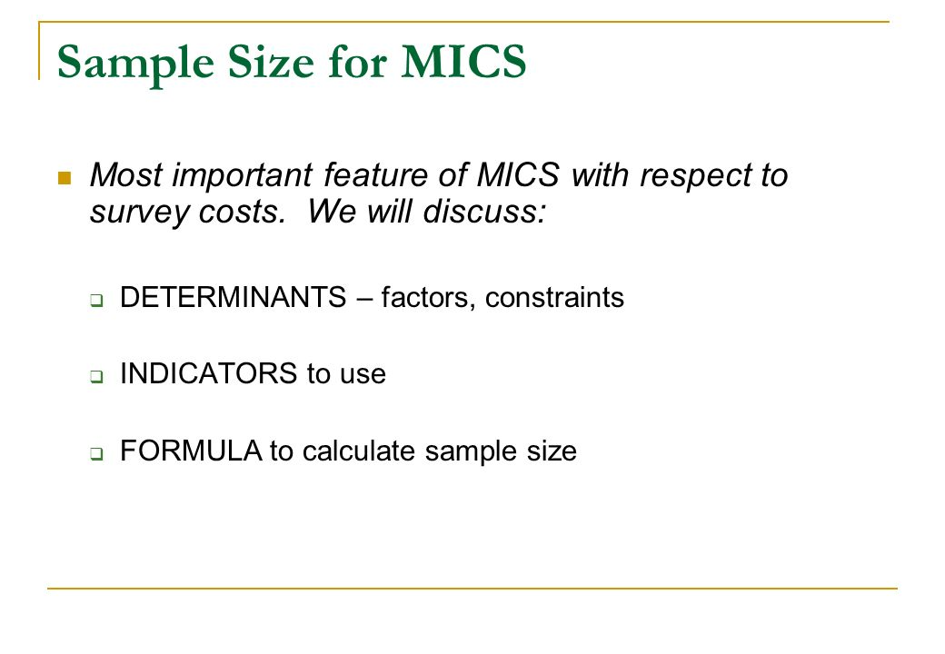Sample Size for MICSMost important feature of MICS with respect to survey costs. We will discuss: DETERMINANTS – factors, constraints.