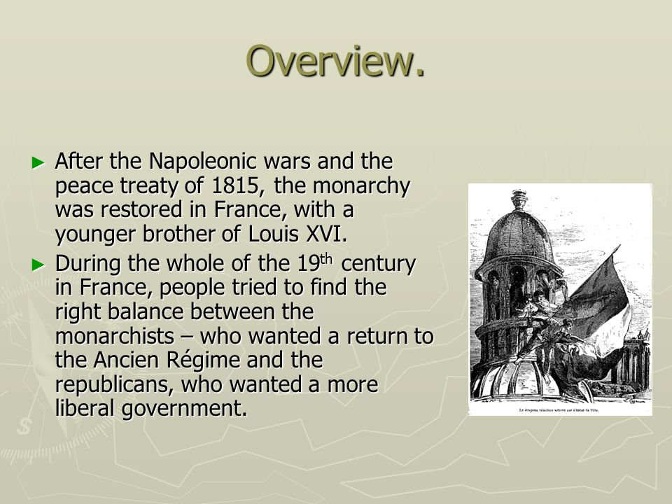 Overview. After the Napoleonic wars and the peace treaty of 1815, the monarchy was restored in France, with a younger brother of Louis XVI.