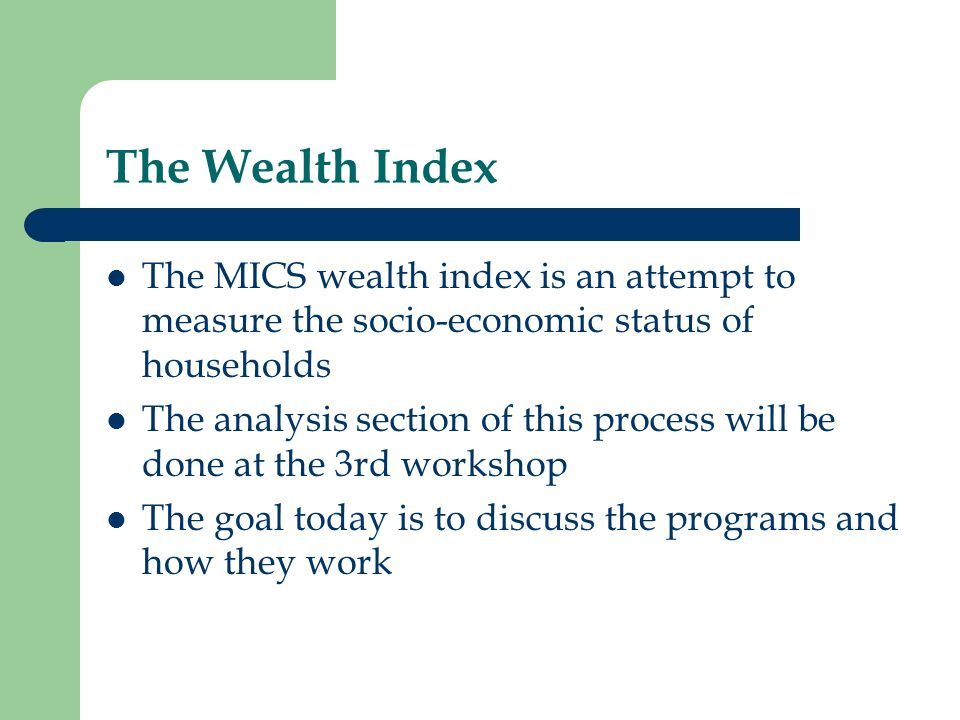 The Wealth Index The MICS wealth index is an attempt to measure the socio-economic status of households.