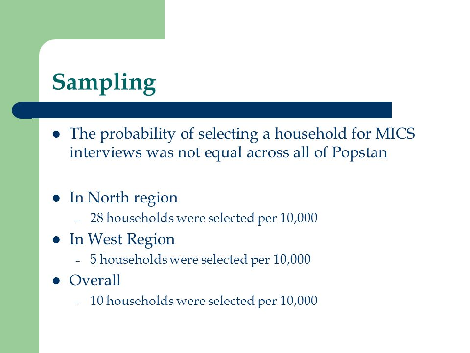 Sampling The probability of selecting a household for MICS interviews was not equal across all of Popstan.