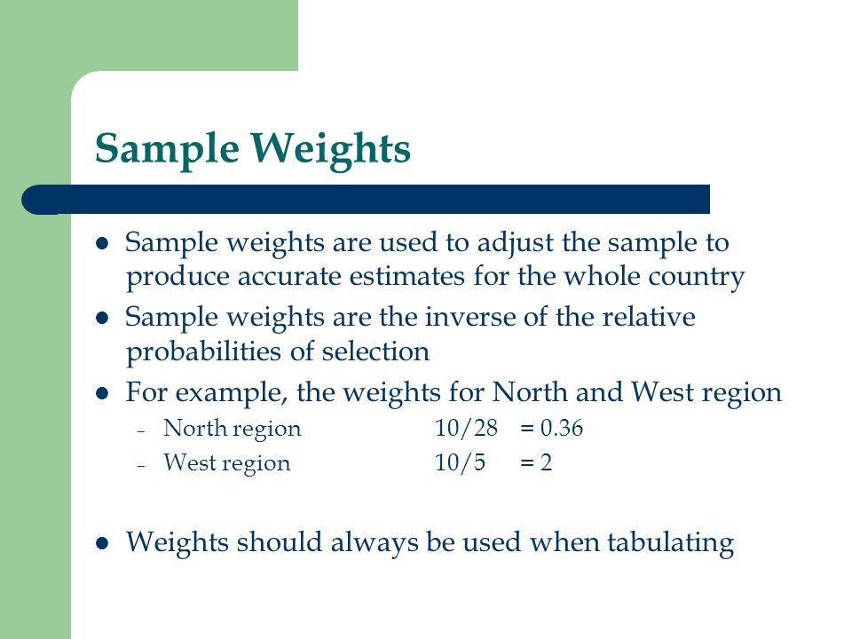 Sample Weights Sample weights are used to adjust the sample to produce accurate estimates for the whole country.