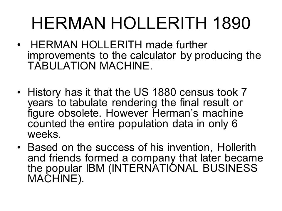 HERMAN HOLLERITH 1890 HERMAN HOLLERITH made further improvements to the calculator by producing the TABULATION MACHINE.