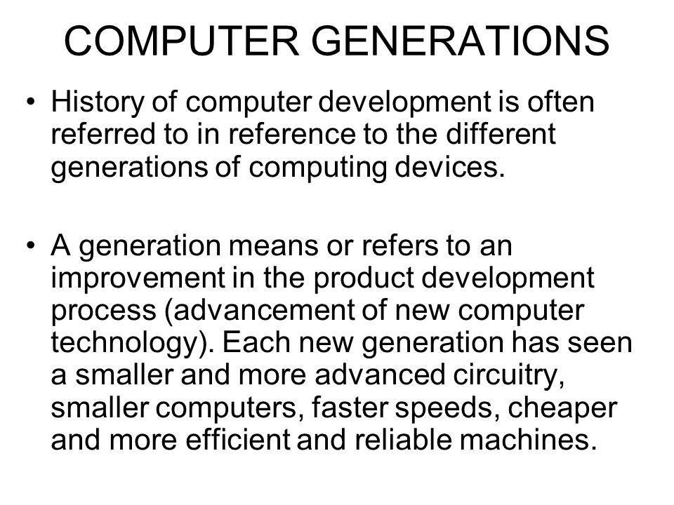 COMPUTER GENERATIONS History of computer development is often referred to in reference to the different generations of computing devices.
