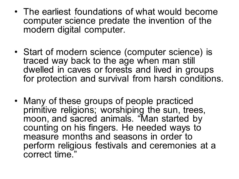 The earliest foundations of what would become computer science predate the invention of the modern digital computer.