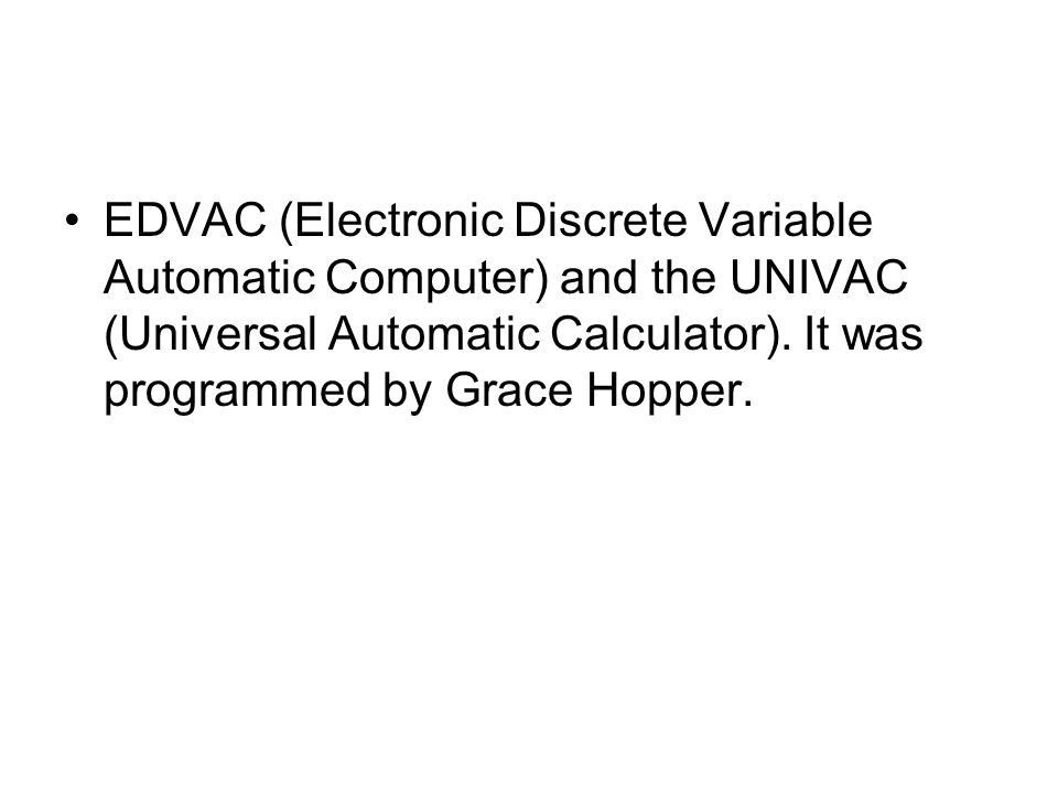 EDVAC (Electronic Discrete Variable Automatic Computer) and the UNIVAC (Universal Automatic Calculator).