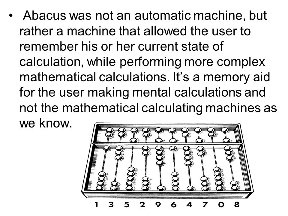 Abacus was not an automatic machine, but rather a machine that allowed the user to remember his or her current state of calculation, while performing more complex mathematical calculations.
