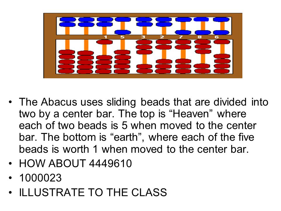 The Abacus uses sliding beads that are divided into two by a center bar. The top is Heaven where each of two beads is 5 when moved to the center bar. The bottom is earth , where each of the five beads is worth 1 when moved to the center bar.