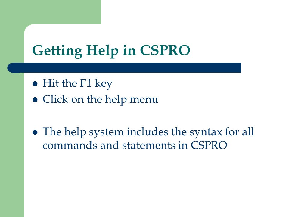 Getting Help in CSPRO Hit the F1 key Click on the help menu