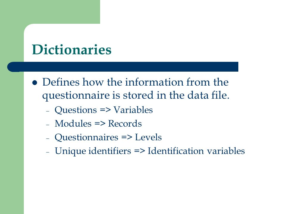 Dictionaries Defines how the information from the questionnaire is stored in the data file. Questions => Variables.