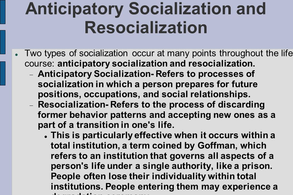 anticipitory socialization Anticipatory socialization is the process of gaining knowledge about work that begins in early childhood and continues until entering the workplace full-time on self-administered questionnaires, 64 high school students answered open-ended questions about what they have learned about work from five sources: parents, educational institutions.