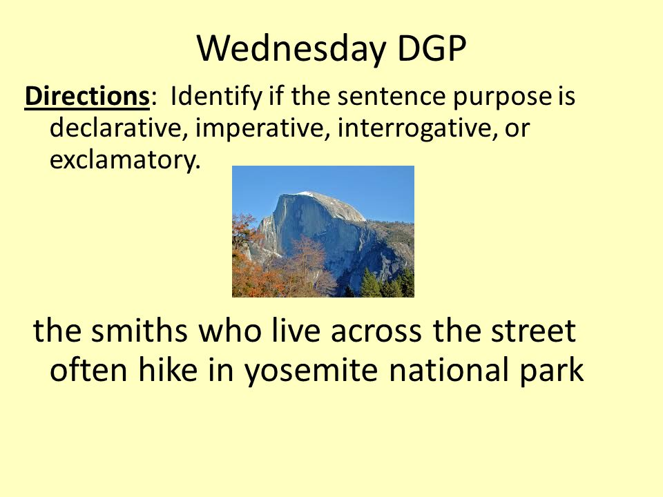 Wednesday DGP Directions: Identify if the sentence purpose is declarative, imperative, interrogative, or exclamatory.