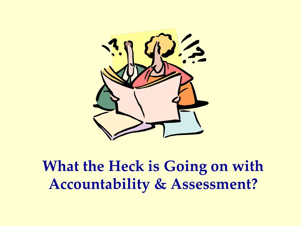 What the Heck is Going on with Accountability & Assessment