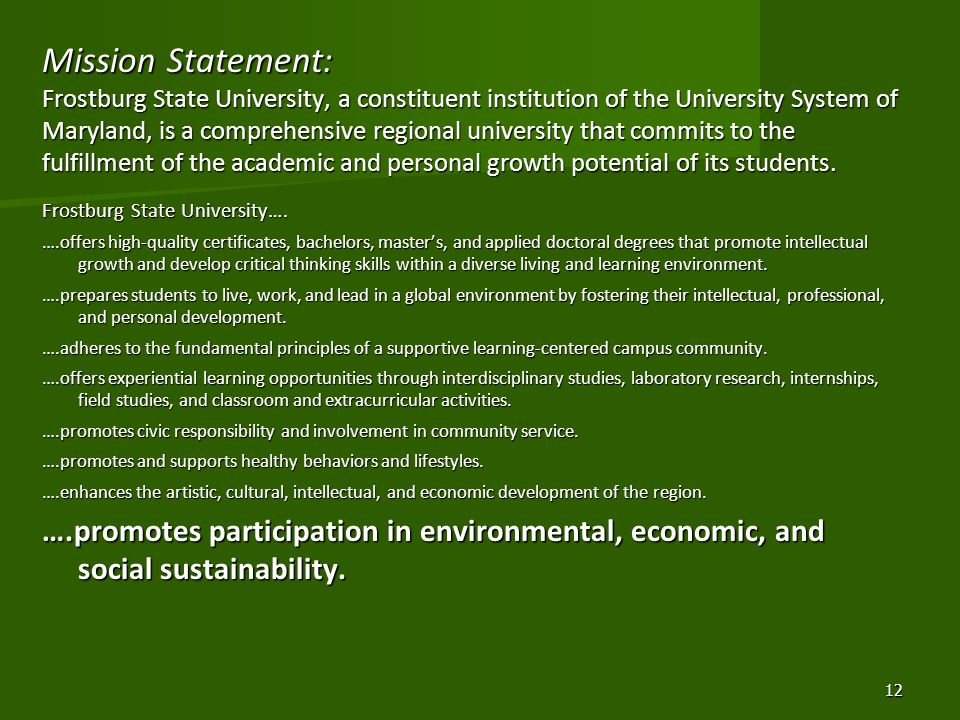 Mission Statement: Frostburg State University, a constituent institution of the University System of Maryland, is a comprehensive regional university that commits to the fulfillment of the academic and personal growth potential of its students.