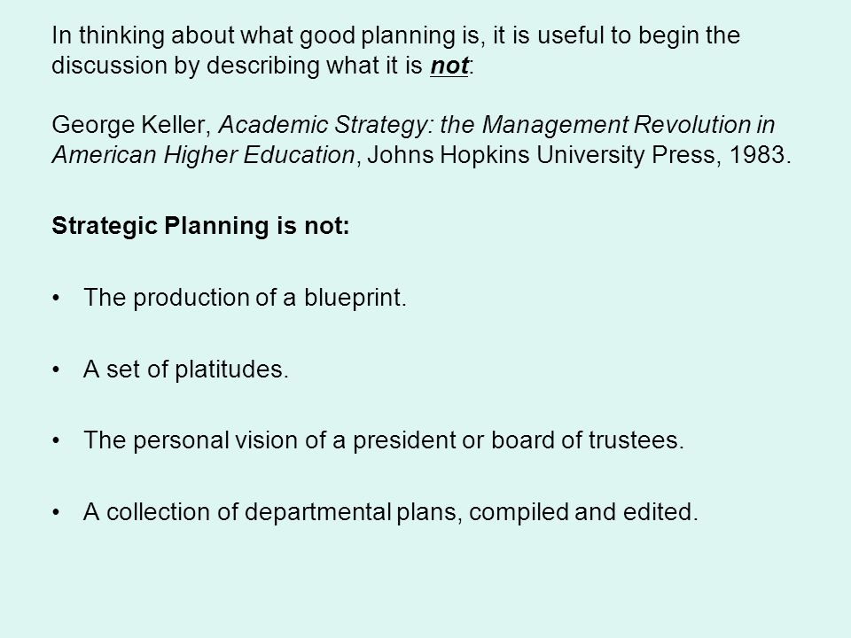 In thinking about what good planning is, it is useful to begin the discussion by describing what it is not: George Keller, Academic Strategy: the Management Revolution in American Higher Education, Johns Hopkins University Press, 1983.