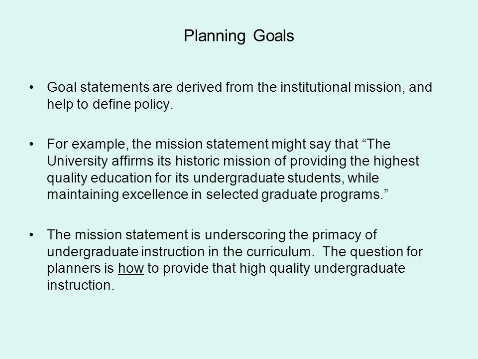 Planning Goals Goal statements are derived from the institutional mission, and help to define policy.