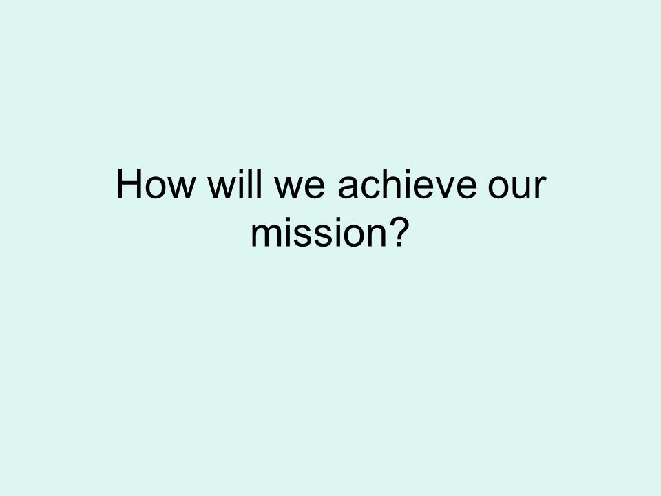 How will we achieve our mission