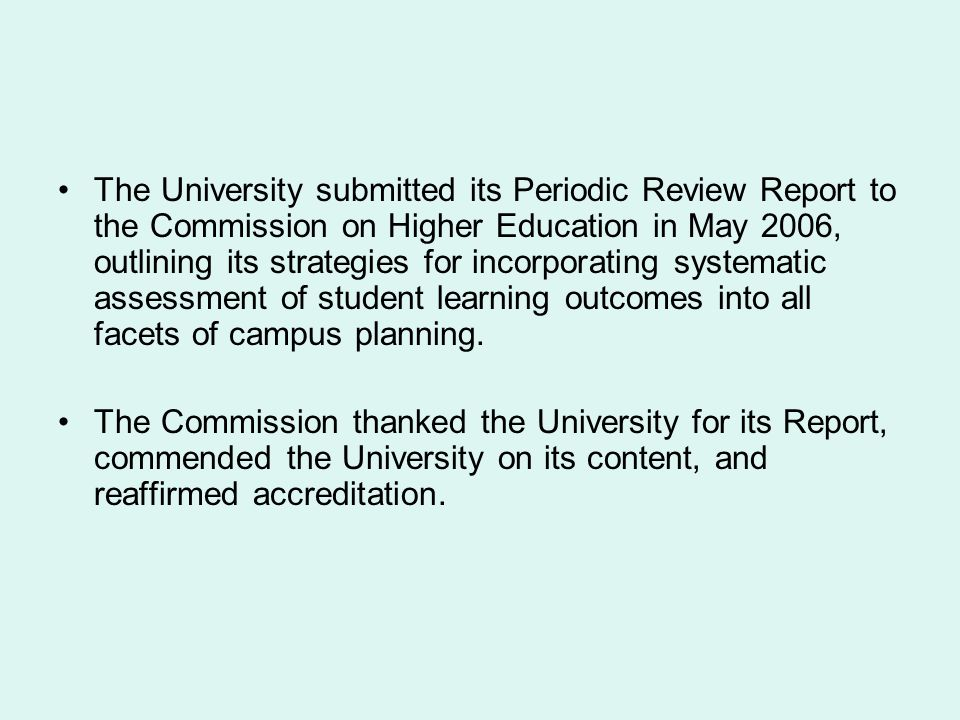 The University submitted its Periodic Review Report to the Commission on Higher Education in May 2006, outlining its strategies for incorporating systematic assessment of student learning outcomes into all facets of campus planning.