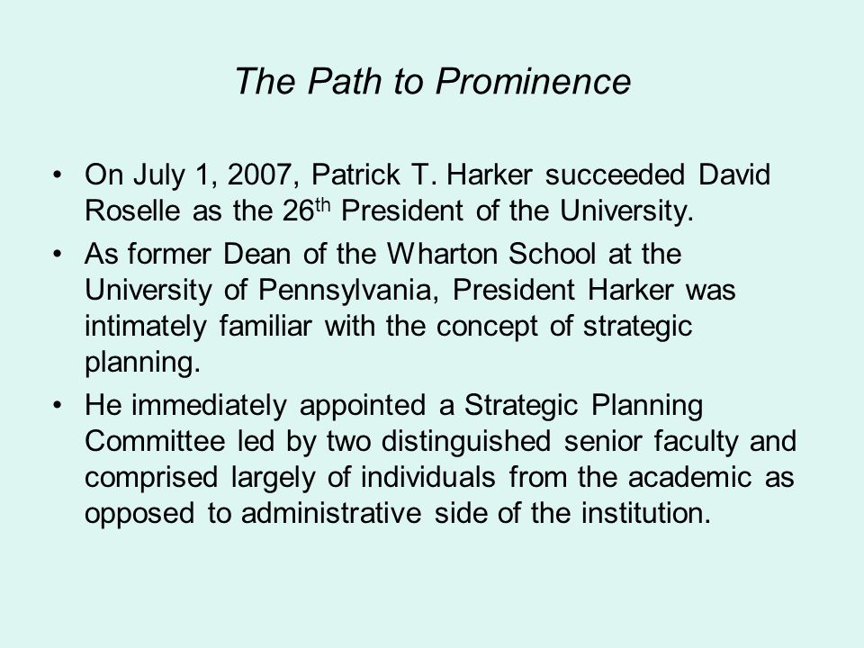 The Path to Prominence On July 1, 2007, Patrick T. Harker succeeded David Roselle as the 26th President of the University.
