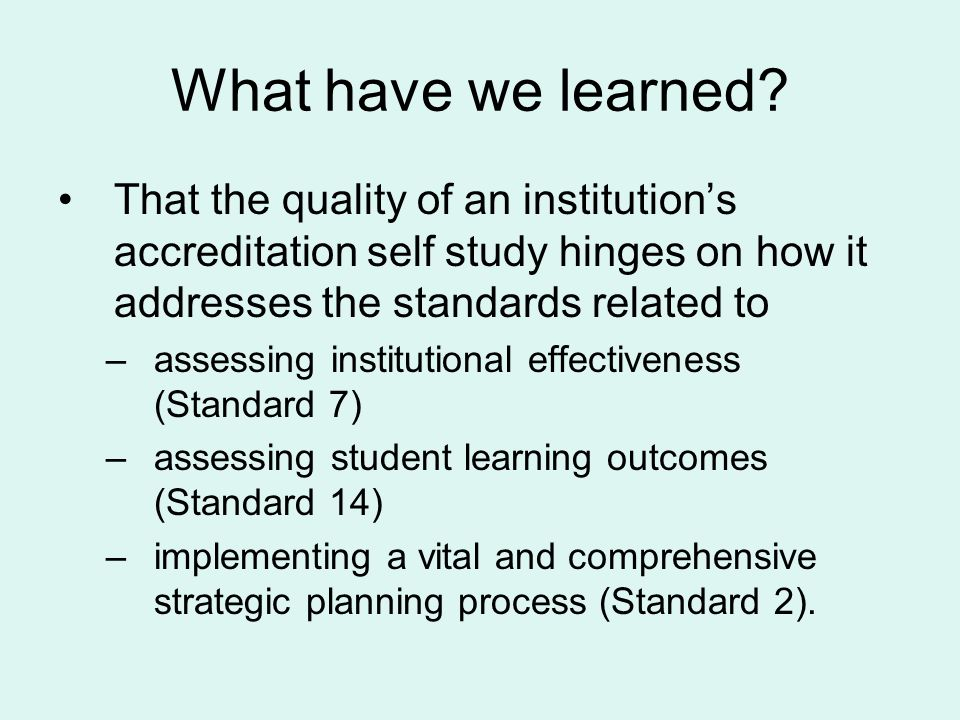What have we learned That the quality of an institution's accreditation self study hinges on how it addresses the standards related to.