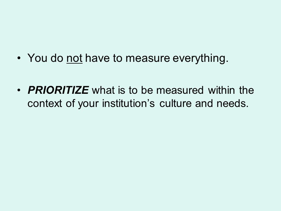 You do not have to measure everything.