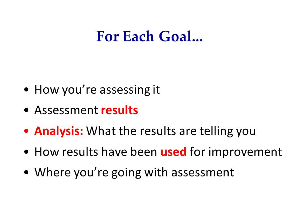 For Each Goal... How you're assessing it Assessment results