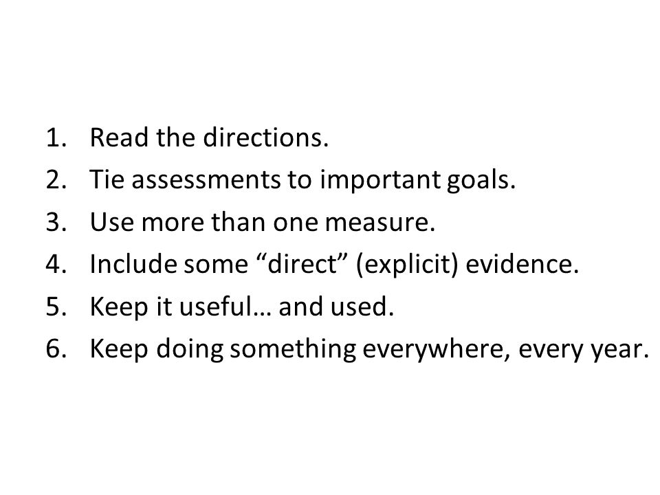 Read the directions. Tie assessments to important goals. Use more than one measure. Include some direct (explicit) evidence.