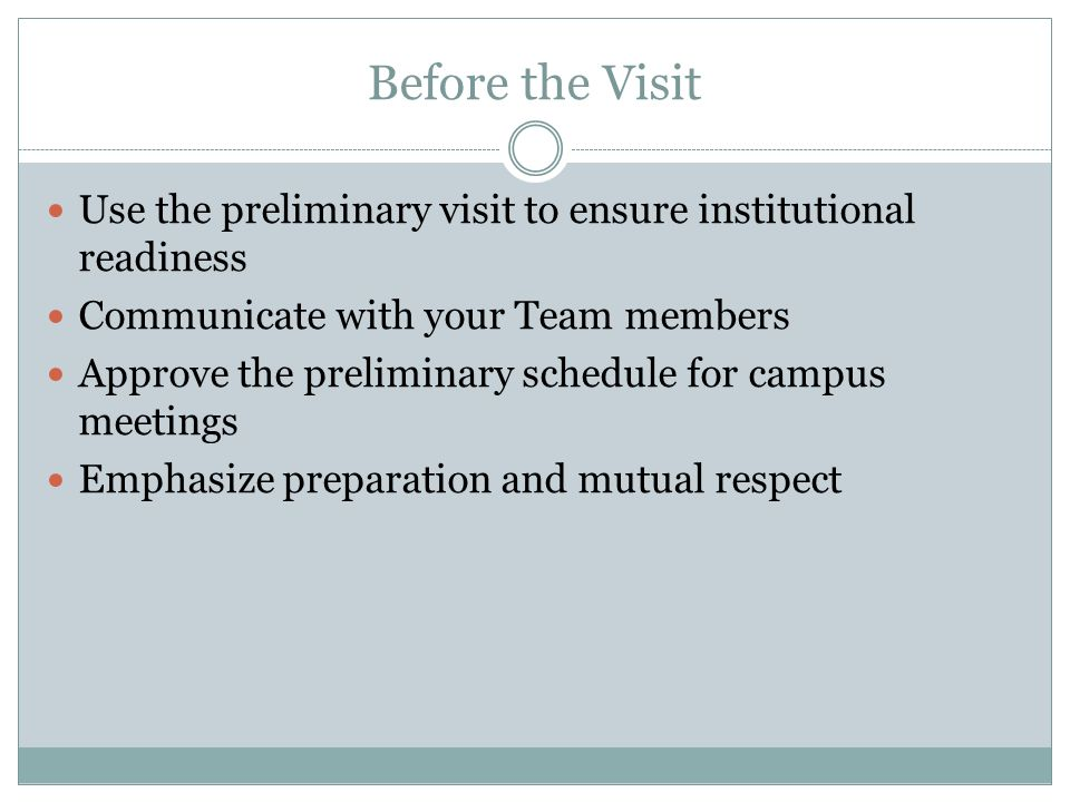 Before the Visit Use the preliminary visit to ensure institutional readiness. Communicate with your Team members.