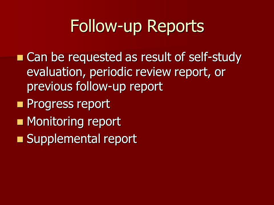 Follow-up Reports Can be requested as result of self-study evaluation, periodic review report, or previous follow-up report.
