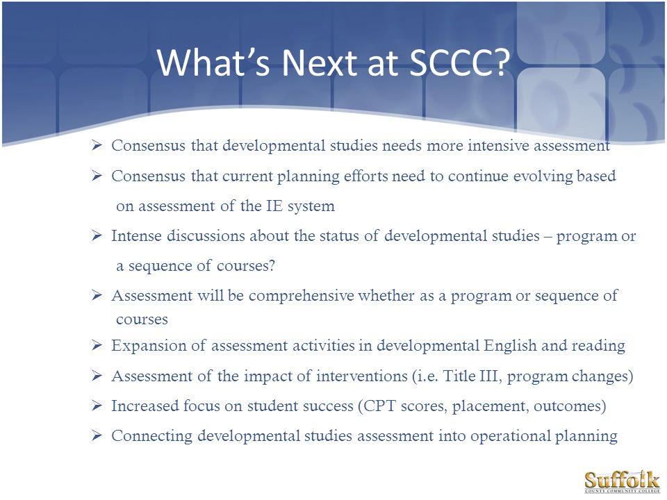 What's Next at SCCC Consensus that developmental studies needs more intensive assessment.