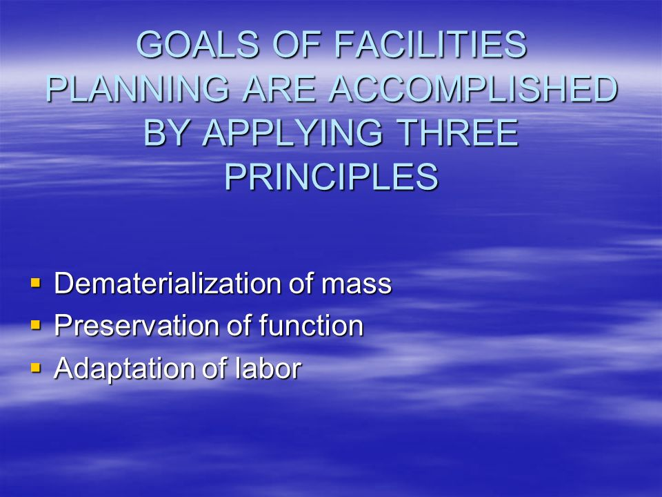 GOALS OF FACILITIES PLANNING ARE ACCOMPLISHED BY APPLYING THREE PRINCIPLES