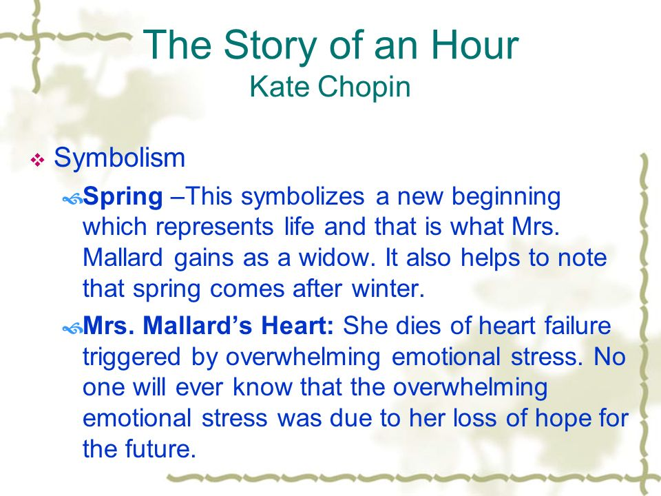 kate chopin in the story The story of an hour by kate chopin (1894) knowing that mrs mallard was afflicted with a heart trouble, great care was taken to break to her as.