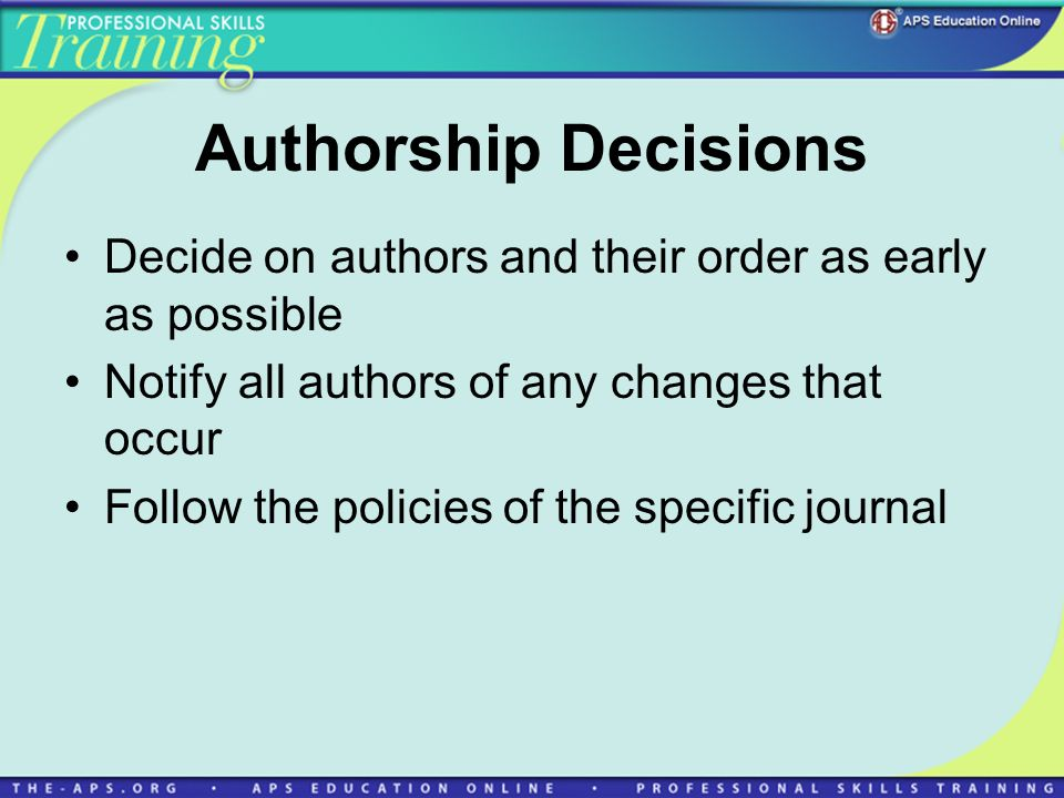 Authorship Decisions Decide on authors and their order as early as possible. Notify all authors of any changes that occur.