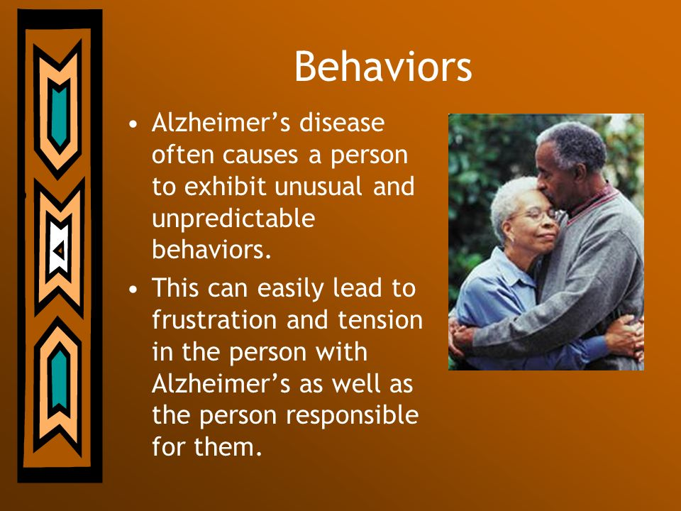 Behaviors Alzheimer's disease often causes a person to exhibit unusual and unpredictable behaviors.