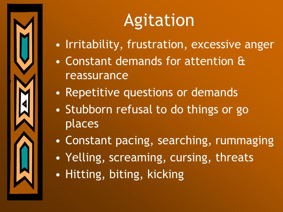 Agitation Irritability, frustration, excessive anger