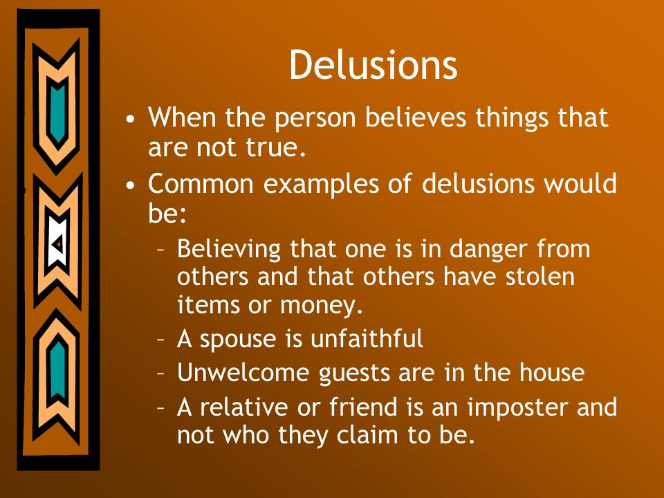 Delusions When the person believes things that are not true.